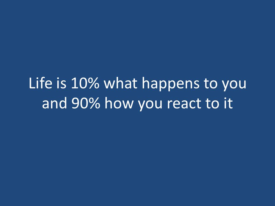 Life is 10% what happens to you and 90% how you react to it