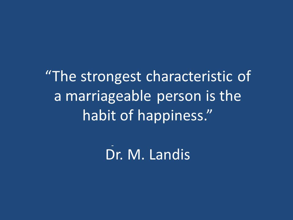 """The strongest characteristic of a marriageable person is the habit of happiness."" Dr. M. Landis -"