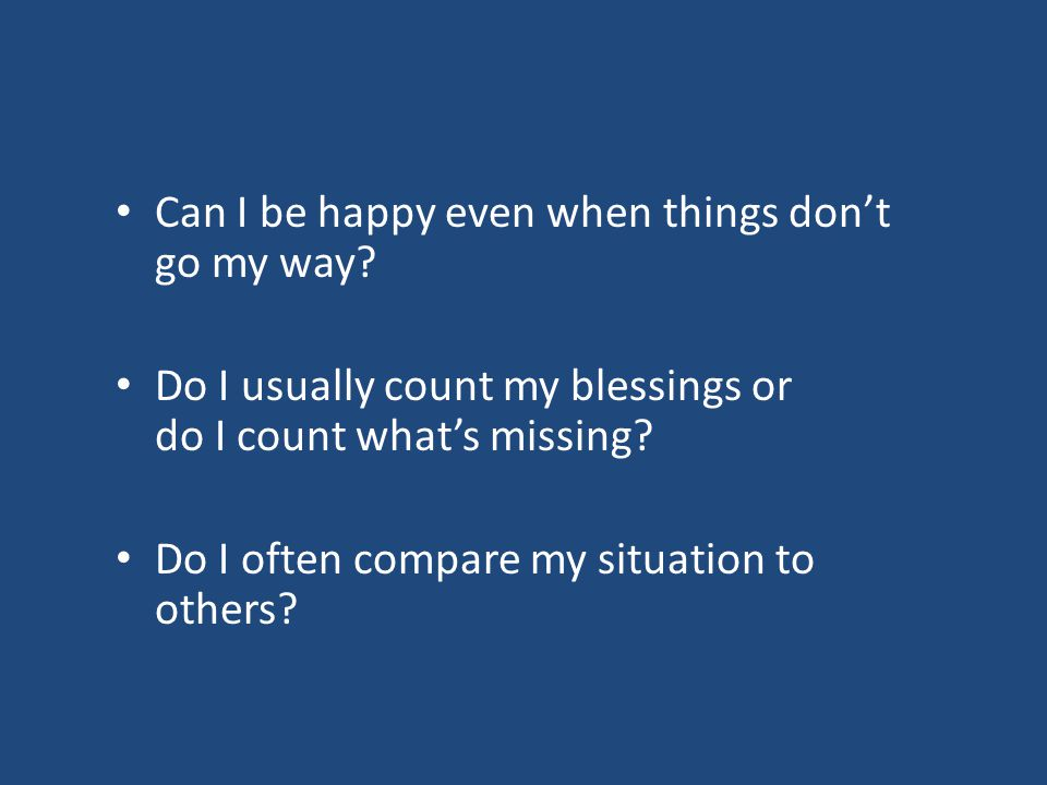 Can I be happy even when things don't go my way? Do I usually count my blessings or do I count what's missing? Do I often compare my situation to othe