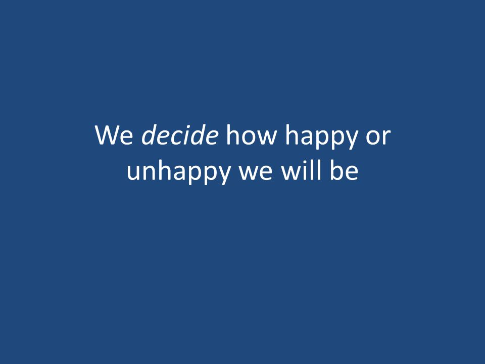 We decide how happy or unhappy we will be