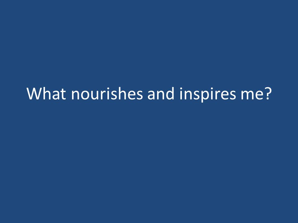 What nourishes and inspires me?