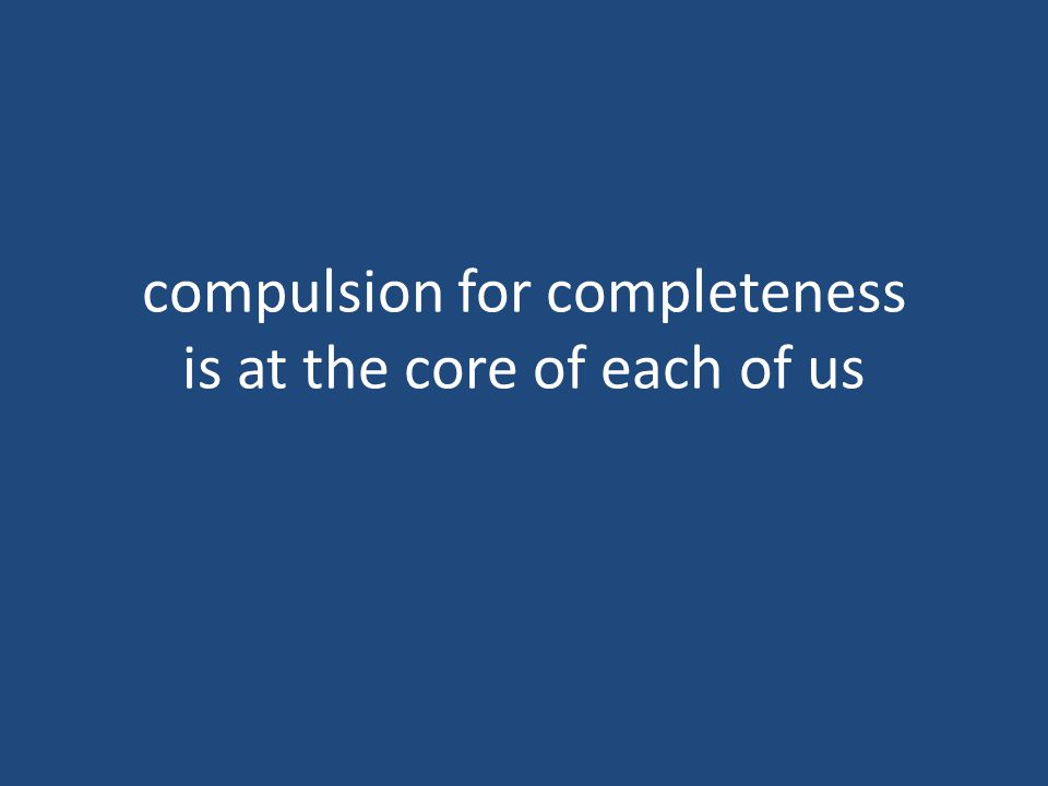 compulsion for completeness is at the core of each of us