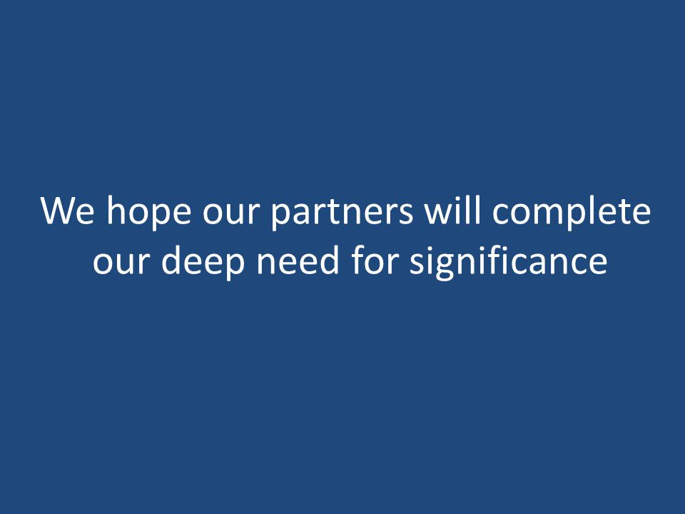 We hope our partners will complete our deep need for significance