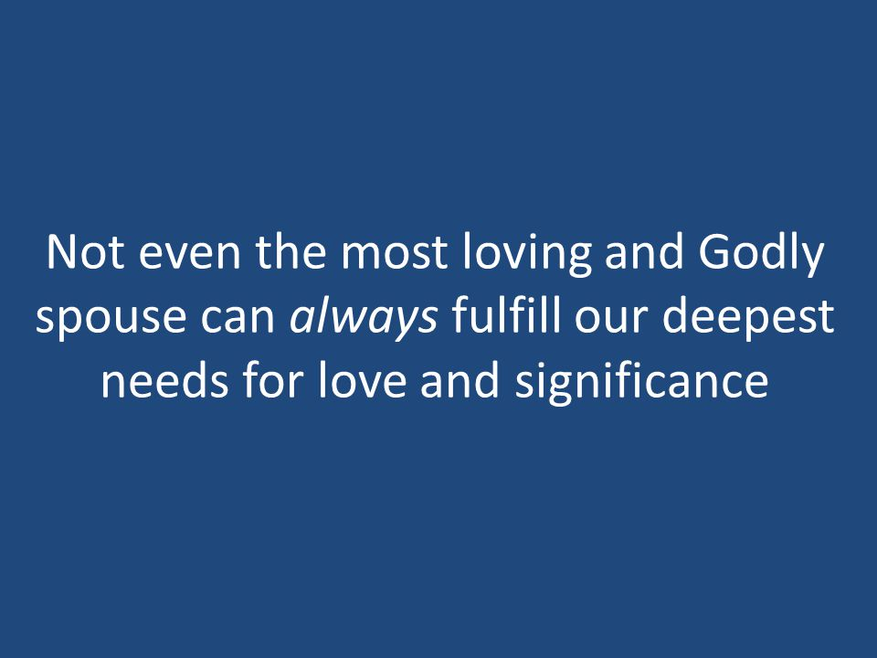 Not even the most loving and Godly spouse can always fulfill our deepest needs for love and significance