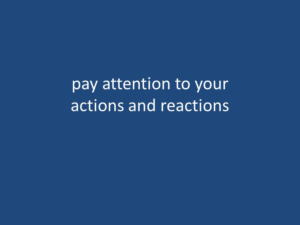 pay attention to your actions and reactions