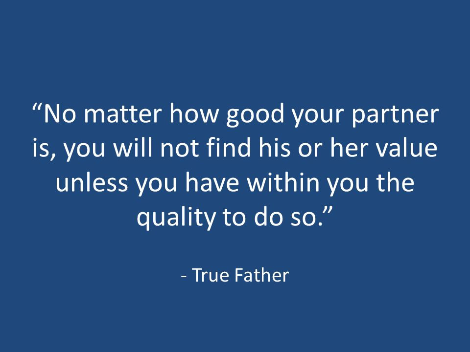 """No matter how good your partner is, you will not find his or her value unless you have within you the quality to do so."" - True Father"