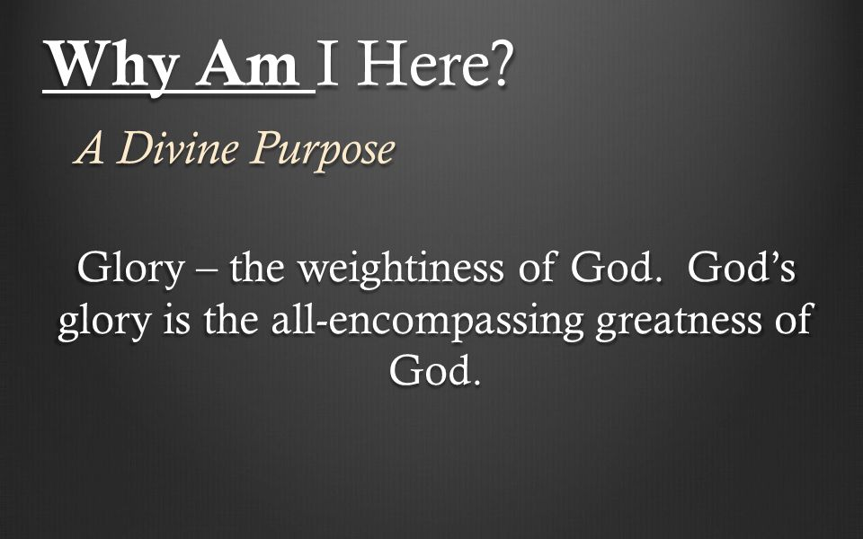 Why Am I Here. A Divine Purpose Glory – the weightiness of God.