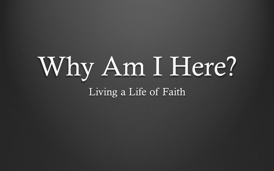 Why Am I Here? Living a Life of Faith