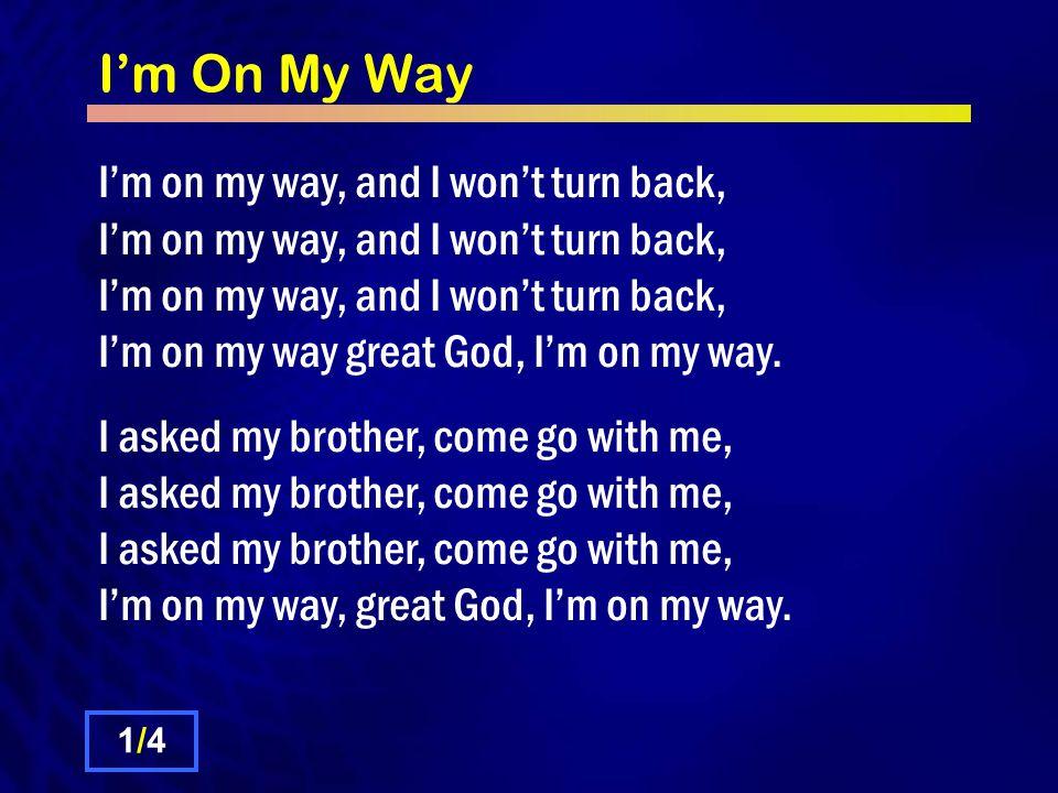 I'm On My Way I'm on my way, and I won't turn back, I'm on my way, and I won't turn back, I'm on my way, and I won't turn back, I'm on my way great God, I'm on my way.