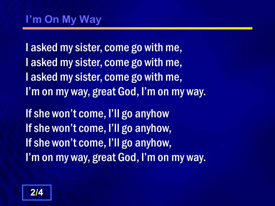 I'm On My Way I asked my sister, come go with me, I asked my sister, come go with me, I asked my sister, come go with me, I'm on my way, great God, I'm on my way.
