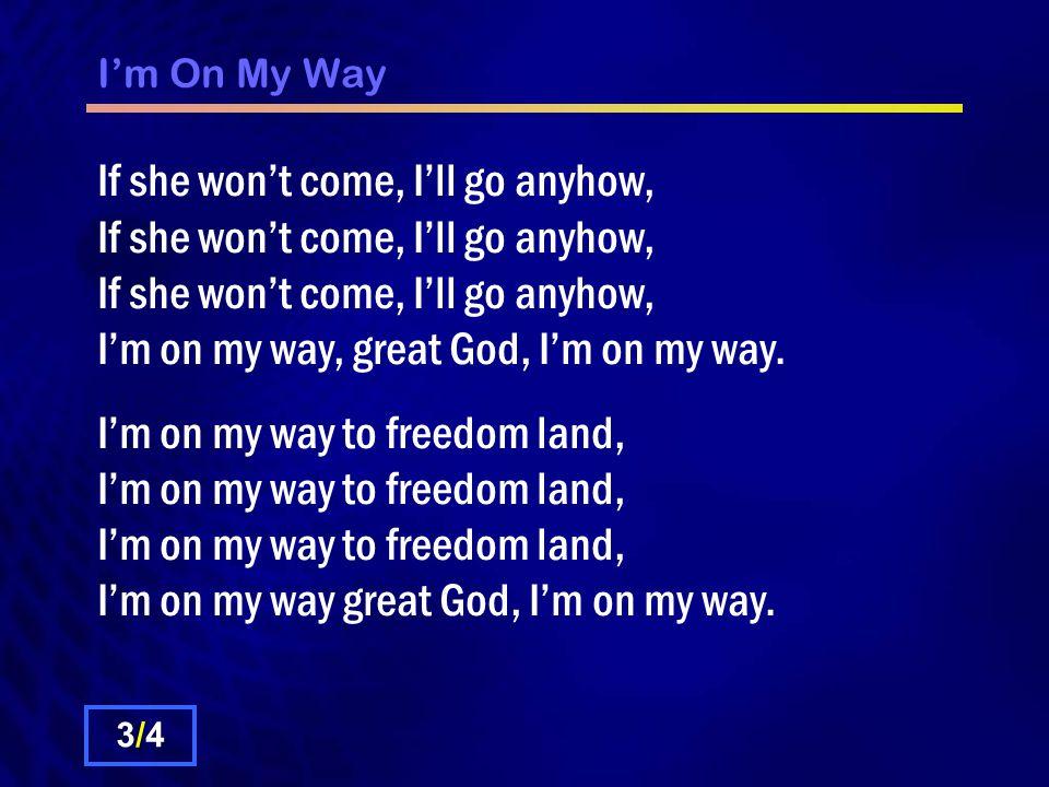 I'm On My Way If she won't come, I'll go anyhow, If she won't come, I'll go anyhow, If she won't come, I'll go anyhow, I'm on my way, great God, I'm on my way.