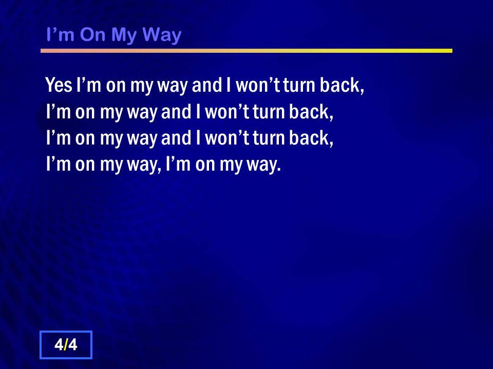 I'm On My Way Yes I'm on my way and I won't turn back, I'm on my way and I won't turn back, I'm on my way and I won't turn back, I'm on my way, I'm on my way.