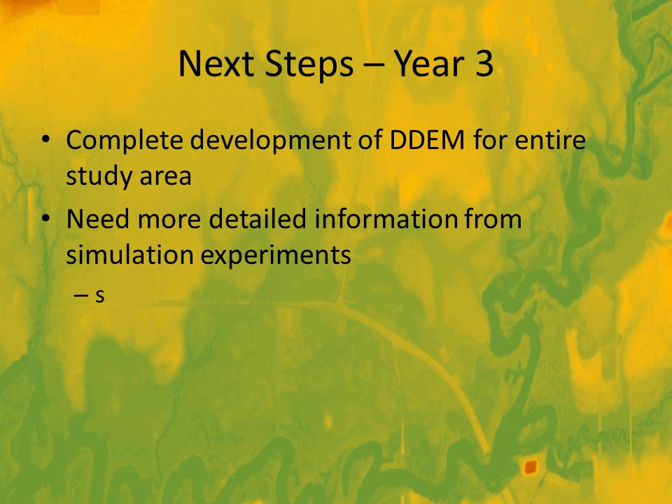 Next Steps – Year 3 Complete development of DDEM for entire study area Need more detailed information from simulation experiments – s