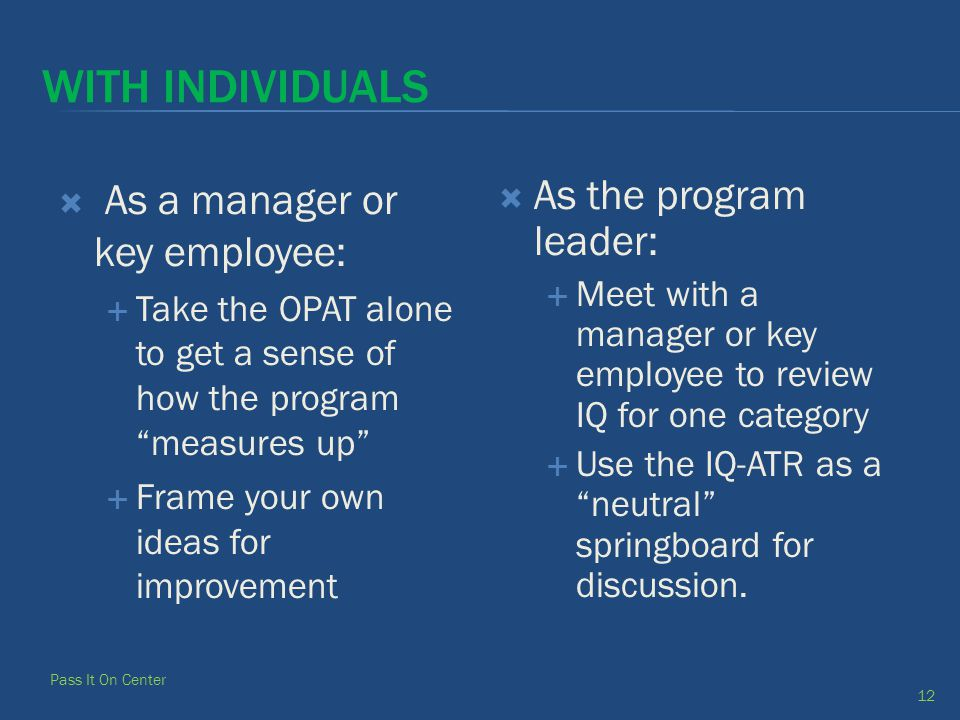 WITH INDIVIDUALS  As a manager or key employee:  Take the OPAT alone to get a sense of how the program measures up  Frame your own ideas for improvement  As the program leader:  Meet with a manager or key employee to review IQ for one category  Use the IQ-ATR as a neutral springboard for discussion.