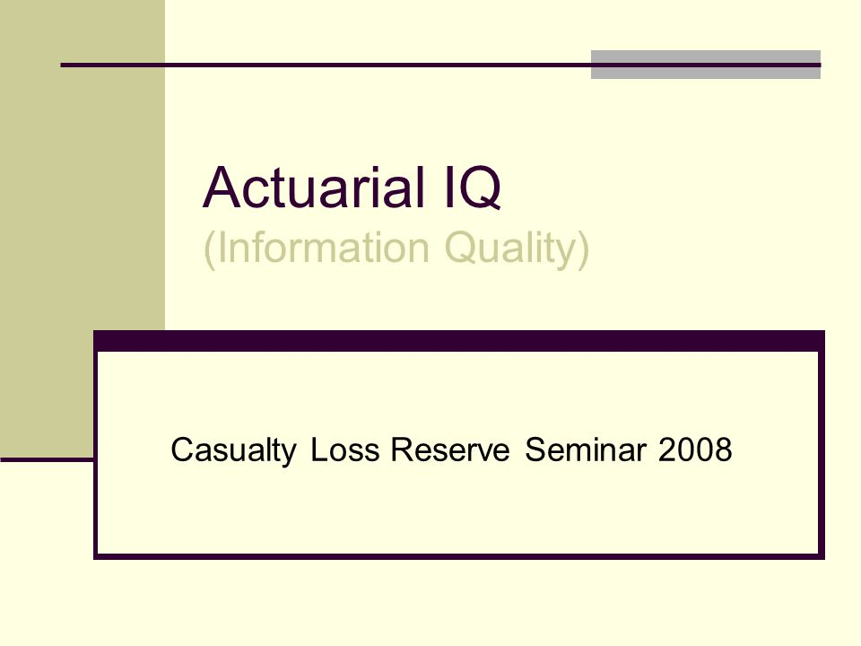 Actuarial IQ (Information Quality) Casualty Loss Reserve Seminar 2008