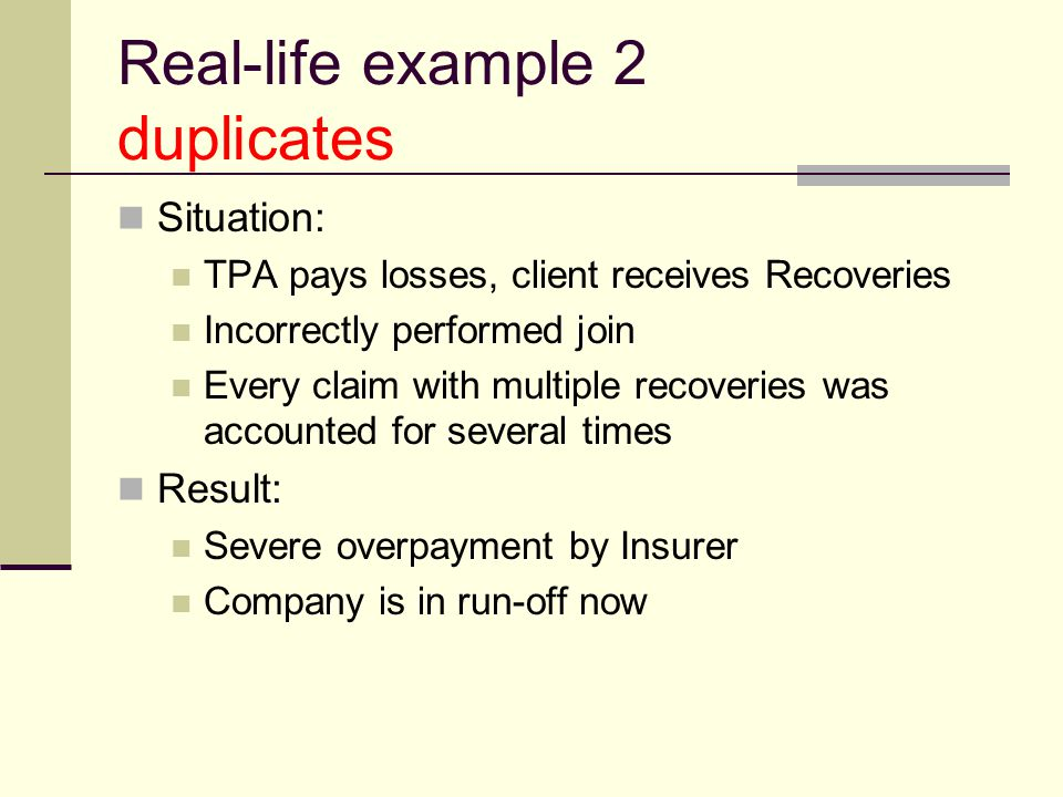 Real-life example 2 duplicates Situation: TPA pays losses, client receives Recoveries Incorrectly performed join Every claim with multiple recoveries was accounted for several times Result: Severe overpayment by Insurer Company is in run-off now