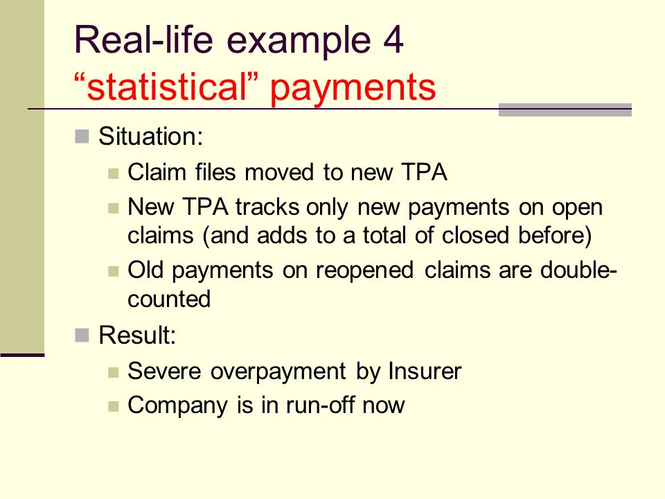 Real-life example 5 classification Situation: Treaty has a deductible on Med-only claims TPA doesn't support Med-only indicator TPA lumps Med and Ind payments into single NetLoss field Result: Severe overpayment by Insurer Company is in run-off now