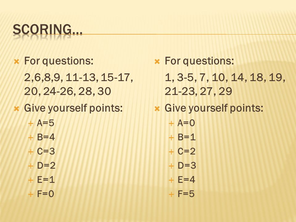  For questions: 2,6,8,9, 11-13, 15-17, 20, 24-26, 28, 30  Give yourself points:  A=5  B=4  C=3  D=2  E=1  F=0  For questions: 1, 3-5, 7, 10, 14, 18, 19, 21-23, 27, 29  Give yourself points:  A=0  B=1  C=2  D=3  E=4  F=5