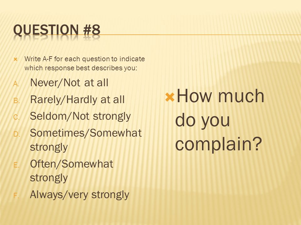  Write A-F for each question to indicate which response best describes you: A. Never/Not at all B. Rarely/Hardly at all C. Seldom/Not strongly D. Som