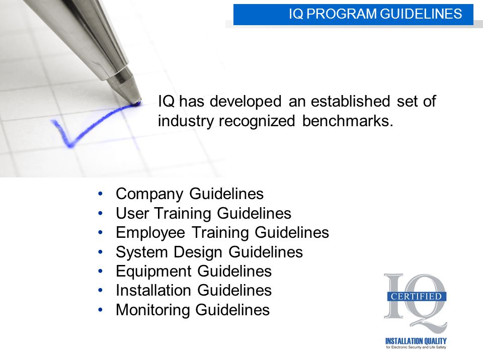 Company Guidelines User Training Guidelines Employee Training Guidelines System Design Guidelines Equipment Guidelines Installation Guidelines Monitoring Guidelines IQ PROGRAM GUIDELINES IQ has developed an established set of industry recognized benchmarks.