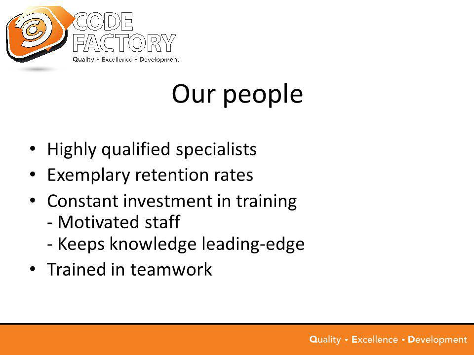 Our people Highly qualified specialists Exemplary retention rates Constant investment in training - Motivated staff - Keeps knowledge leading-edge Trained in teamwork