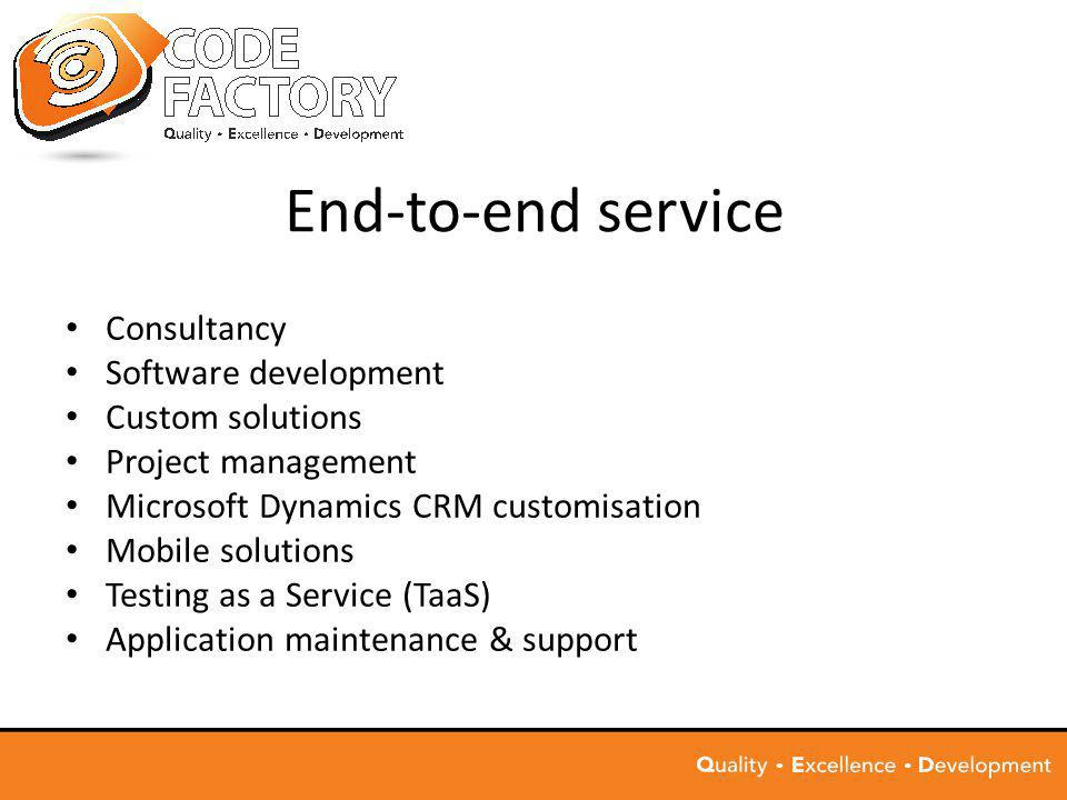 End-to-end service Consultancy Software development Custom solutions Project management Microsoft Dynamics CRM customisation Mobile solutions Testing as a Service (TaaS) Application maintenance & support