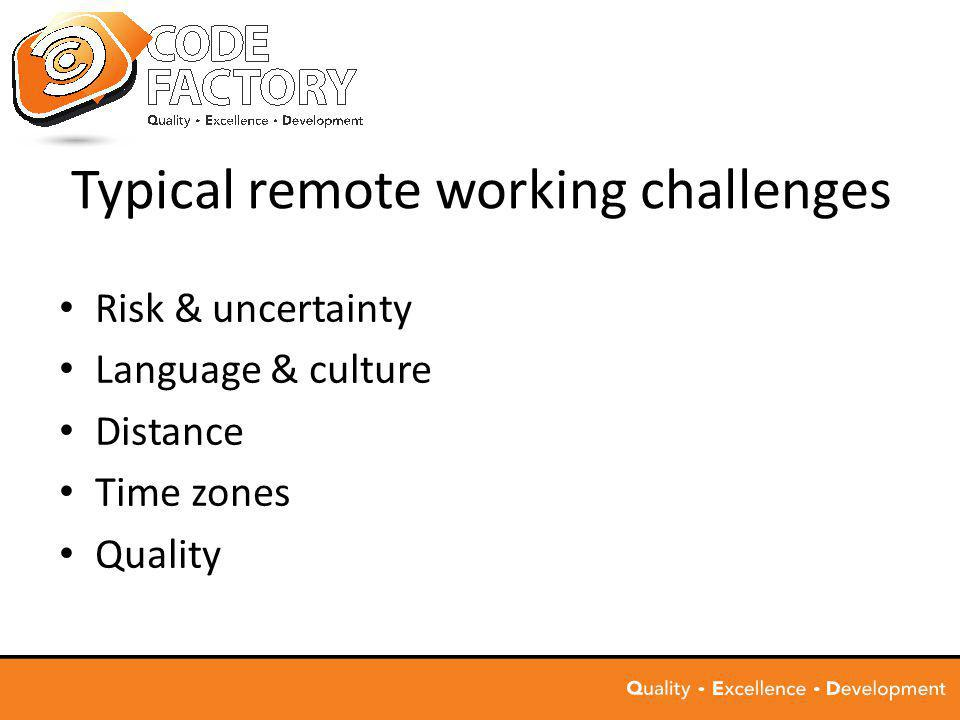 Typical remote working challenges Risk & uncertainty Language & culture Distance Time zones Quality
