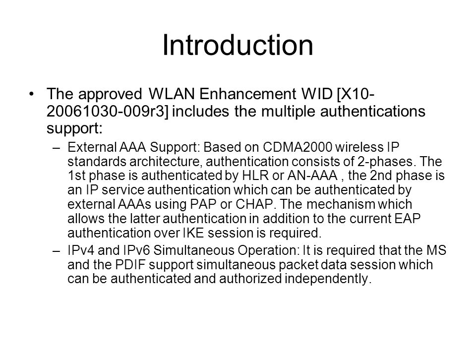 Introduction The approved WLAN Enhancement WID [X10- 20061030-009r3] includes the multiple authentications support: –External AAA Support: Based on CDMA2000 wireless IP standards architecture, authentication consists of 2-phases.