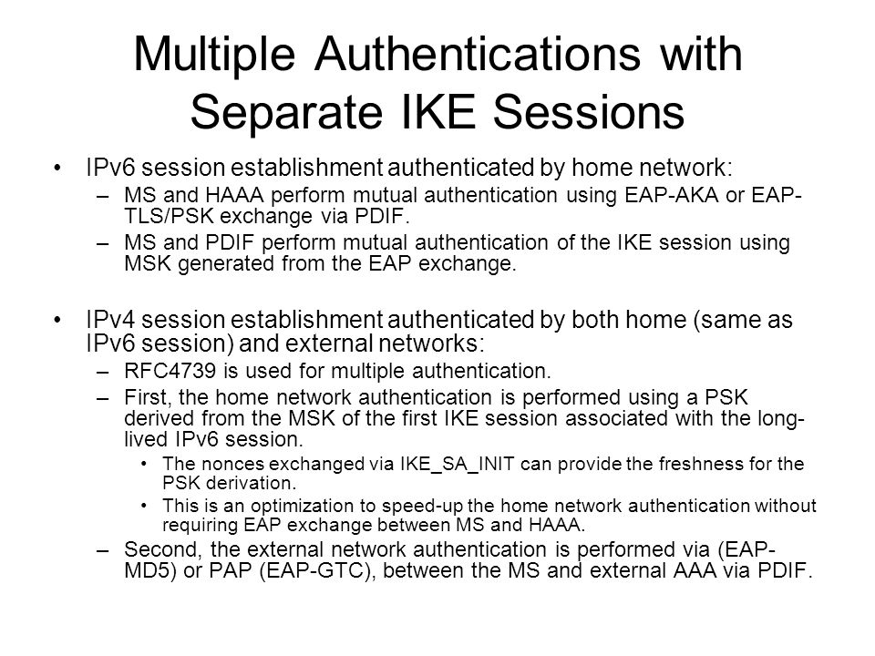 Multiple Authentications with Separate IKE Sessions IPv6 session establishment authenticated by home network: –MS and HAAA perform mutual authentication using EAP-AKA or EAP- TLS/PSK exchange via PDIF.
