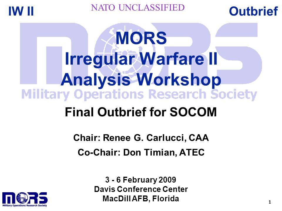 1 OutbriefIW II Chair: Renee G. Carlucci, CAA Co-Chair: Don Timian, ATEC MORS Irregular Warfare II Analysis Workshop 3 - 6 February 2009 Davis Confere
