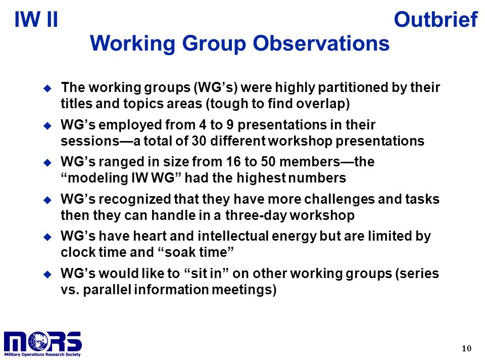 10 OutbriefIW II Working Group Observations u The working groups (WG's) were highly partitioned by their titles and topics areas (tough to find overlap) u WG's employed from 4 to 9 presentations in their sessions—a total of 30 different workshop presentations u WG's ranged in size from 16 to 50 members—the modeling IW WG had the highest numbers u WG's recognized that they have more challenges and tasks then they can handle in a three-day workshop u WG's have heart and intellectual energy but are limited by clock time and soak time u WG's would like to sit in on other working groups (series vs.