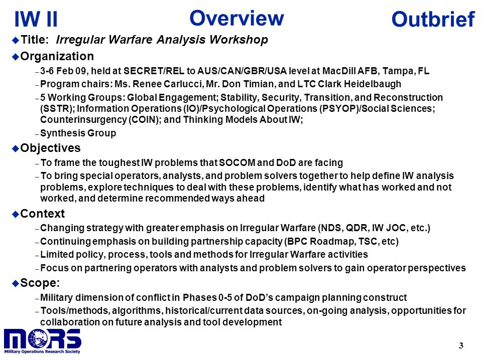 3 OutbriefIW II u Title: Irregular Warfare Analysis Workshop u Organization – 3-6 Feb 09, held at SECRET/REL to AUS/CAN/GBR/USA level at MacDill AFB, Tampa, FL – Program chairs: Ms.