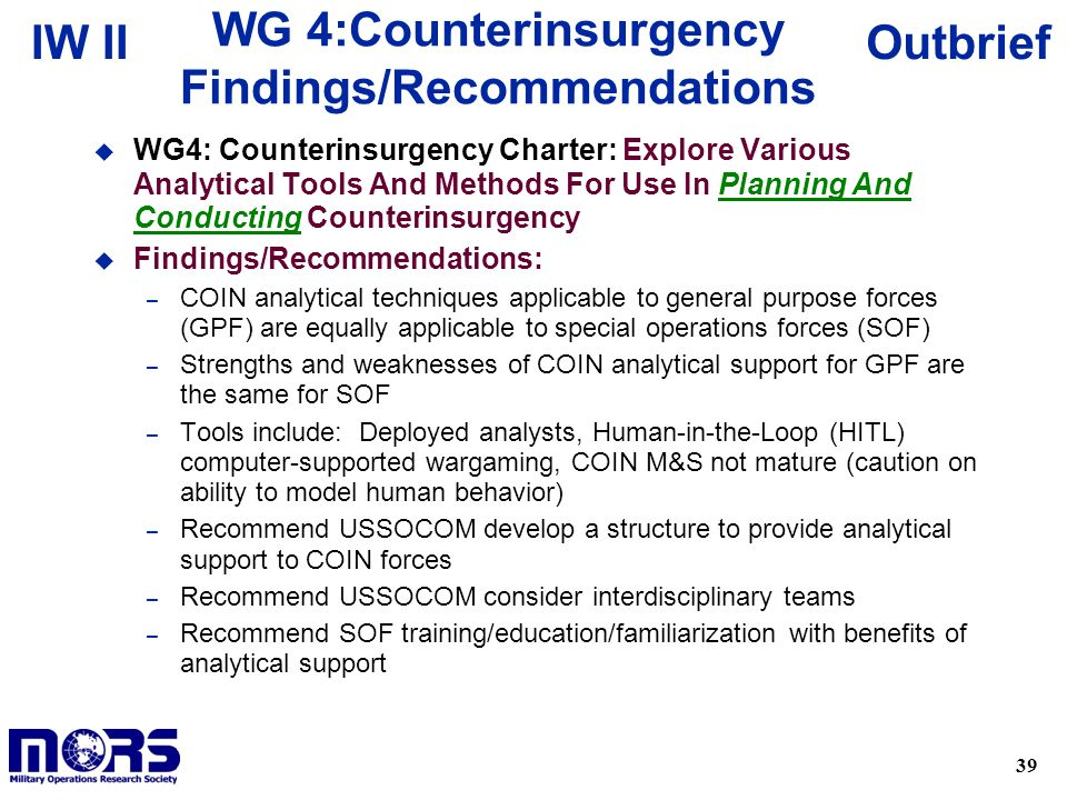 39 OutbriefIW II WG 4:Counterinsurgency Findings/Recommendations u WG4: Counterinsurgency Charter: Explore Various Analytical Tools And Methods For Use In Planning And Conducting Counterinsurgency u Findings/Recommendations: – COIN analytical techniques applicable to general purpose forces (GPF) are equally applicable to special operations forces (SOF) – Strengths and weaknesses of COIN analytical support for GPF are the same for SOF – Tools include: Deployed analysts, Human-in-the-Loop (HITL) computer-supported wargaming, COIN M&S not mature (caution on ability to model human behavior) – Recommend USSOCOM develop a structure to provide analytical support to COIN forces – Recommend USSOCOM consider interdisciplinary teams – Recommend SOF training/education/familiarization with benefits of analytical support