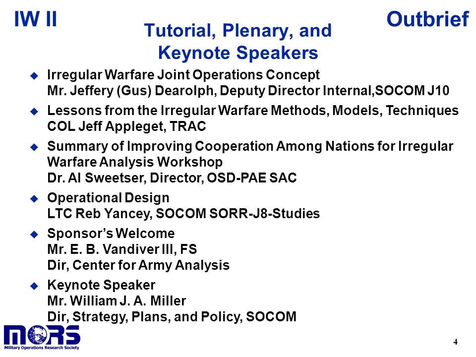 4 OutbriefIW II Tutorial, Plenary, and Keynote Speakers u Irregular Warfare Joint Operations Concept Mr. Jeffery (Gus) Dearolph, Deputy Director Inter
