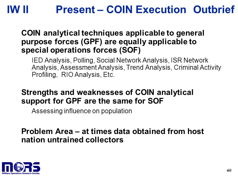 40 OutbriefIW II u COIN analytical techniques applicable to general purpose forces (GPF) are equally applicable to special operations forces (SOF) – IED Analysis, Polling, Social Network Analysis, ISR Network Analysis, Assessment Analysis, Trend Analysis, Criminal Activity Profiling, RIO Analysis, Etc.