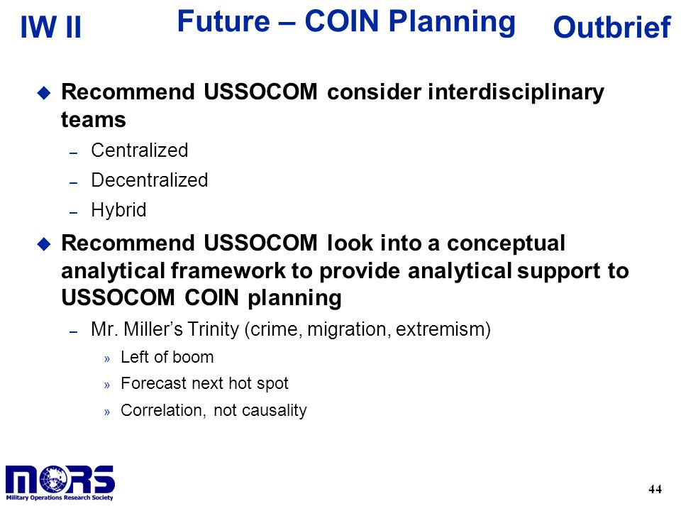 44 OutbriefIW II Future – COIN Planning u Recommend USSOCOM consider interdisciplinary teams – Centralized – Decentralized – Hybrid u Recommend USSOCOM look into a conceptual analytical framework to provide analytical support to USSOCOM COIN planning – Mr.
