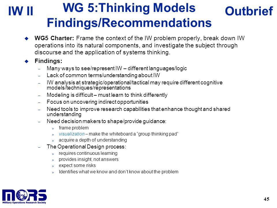 45 OutbriefIW II WG 5:Thinking Models Findings/Recommendations u WG5 Charter: Frame the context of the IW problem properly, break down IW operations into its natural components, and investigate the subject through discourse and the application of systems thinking.