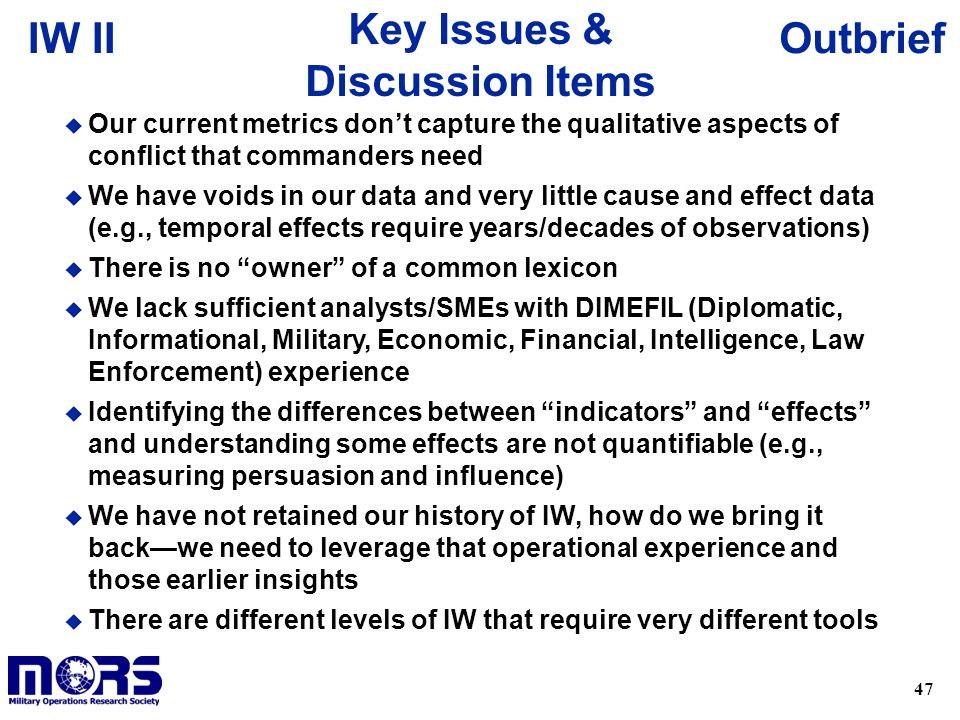 47 OutbriefIW II Key Issues & Discussion Items u Our current metrics don't capture the qualitative aspects of conflict that commanders need u We have voids in our data and very little cause and effect data (e.g., temporal effects require years/decades of observations) u There is no owner of a common lexicon u We lack sufficient analysts/SMEs with DIMEFIL (Diplomatic, Informational, Military, Economic, Financial, Intelligence, Law Enforcement) experience u Identifying the differences between indicators and effects and understanding some effects are not quantifiable (e.g., measuring persuasion and influence) u We have not retained our history of IW, how do we bring it back—we need to leverage that operational experience and those earlier insights u There are different levels of IW that require very different tools