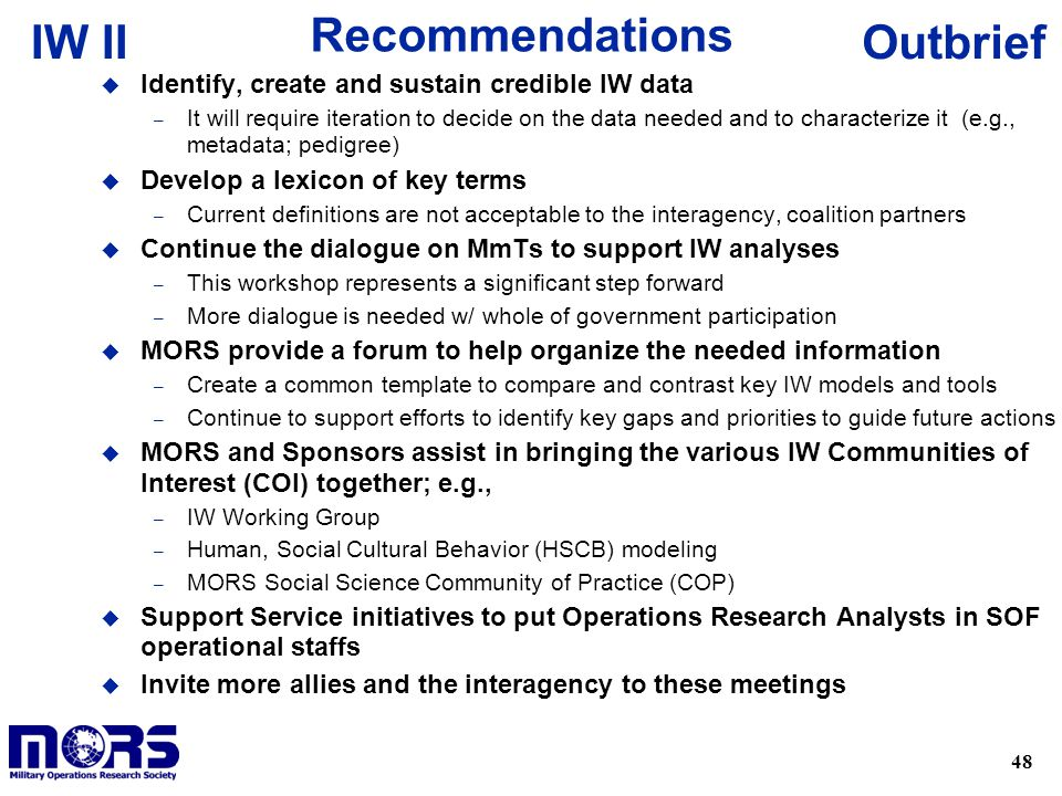 48 OutbriefIW II Recommendations u Identify, create and sustain credible IW data – It will require iteration to decide on the data needed and to characterize it (e.g., metadata; pedigree) u Develop a lexicon of key terms – Current definitions are not acceptable to the interagency, coalition partners u Continue the dialogue on MmTs to support IW analyses – This workshop represents a significant step forward – More dialogue is needed w/ whole of government participation u MORS provide a forum to help organize the needed information – Create a common template to compare and contrast key IW models and tools – Continue to support efforts to identify key gaps and priorities to guide future actions u MORS and Sponsors assist in bringing the various IW Communities of Interest (COI) together; e.g., – IW Working Group – Human, Social Cultural Behavior (HSCB) modeling – MORS Social Science Community of Practice (COP) u Support Service initiatives to put Operations Research Analysts in SOF operational staffs u Invite more allies and the interagency to these meetings