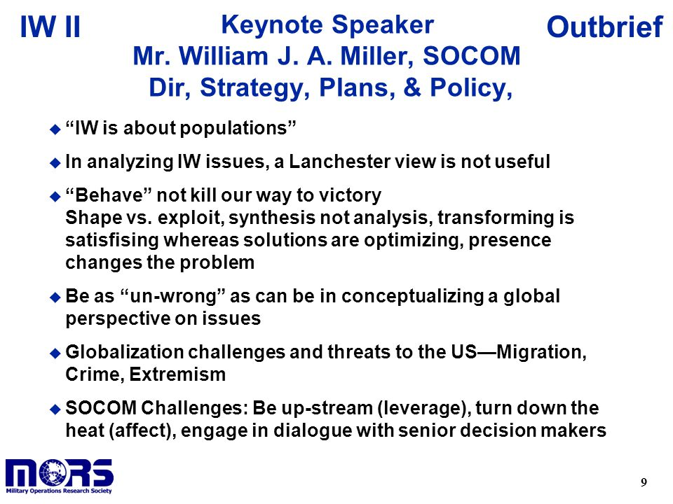 "9 OutbriefIW II Keynote Speaker Mr. William J. A. Miller, SOCOM Dir, Strategy, Plans, & Policy, u ""IW is about populations"" u In analyzing IW issues,"