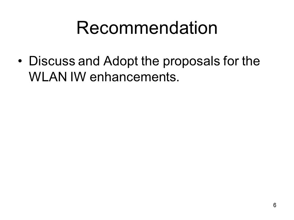 6 Recommendation Discuss and Adopt the proposals for the WLAN IW enhancements.