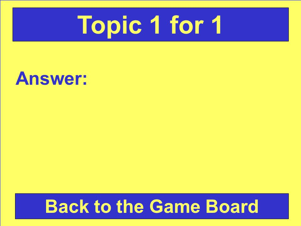 Answer: Back to the Game Board Topic 4 for 1