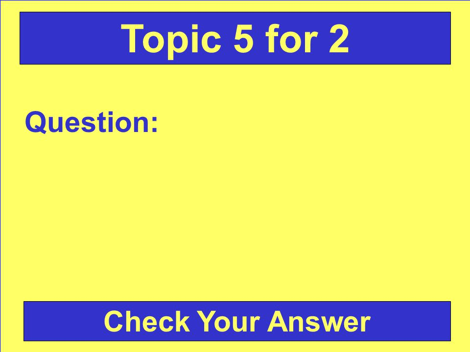 Answer: Back to the Game Board Topic 5 for 1