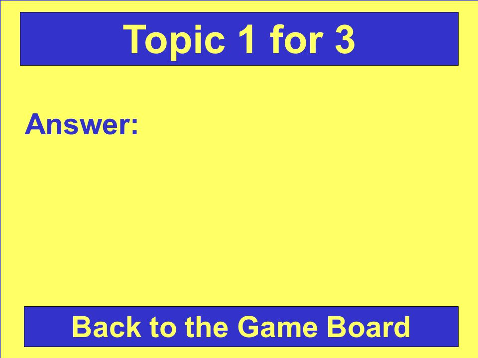 Answer: Back to the Game Board Topic 4 for 3