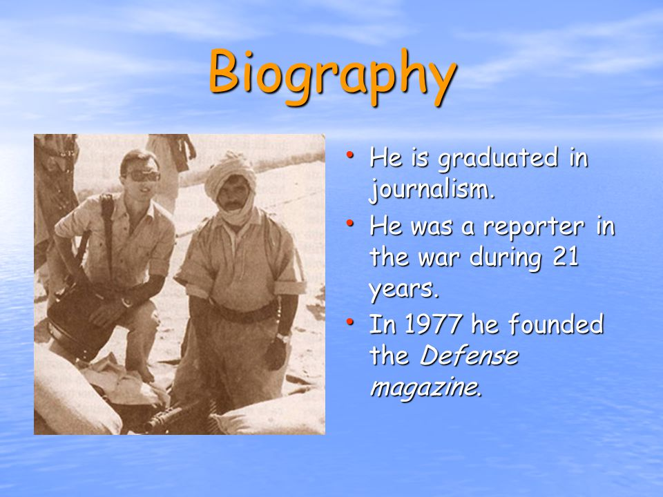 Biography He is graduated in journalism. He was a reporter in the war during 21 years.