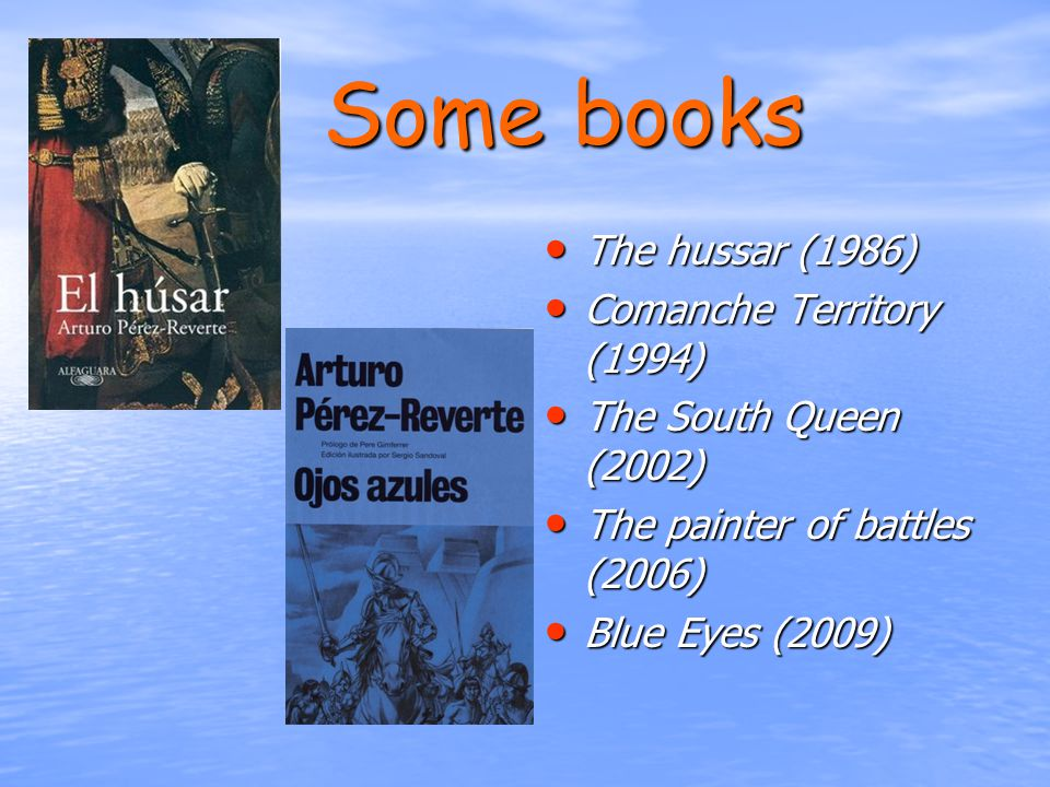 Some books The hussar (1986) The hussar (1986) Comanche Territory (1994) Comanche Territory (1994) The South Queen (2002) The South Queen (2002) The painter of battles (2006) The painter of battles (2006) Blue Eyes (2009) Blue Eyes (2009)
