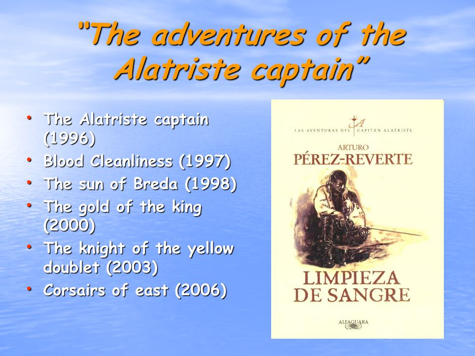 The adventures of the Alatriste captain The Alatriste captain (1996) The Alatriste captain (1996) Blood Cleanliness (1997) Blood Cleanliness (1997) The sun of Breda (1998) The sun of Breda (1998) The gold of the king (2000) The gold of the king (2000) The knight of the yellow doublet (2003) The knight of the yellow doublet (2003) Corsairs of east (2006) Corsairs of east (2006)