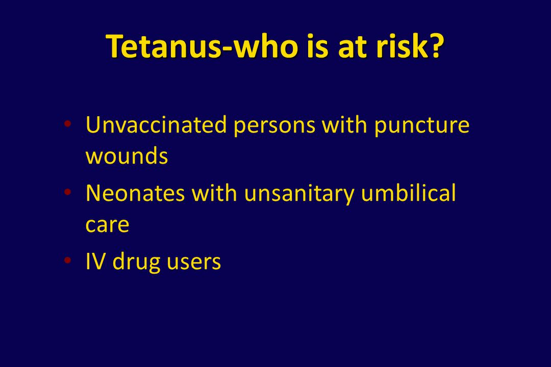 Tetanus-who is at risk? Unvaccinated persons with puncture wounds Neonates with unsanitary umbilical care IV drug users