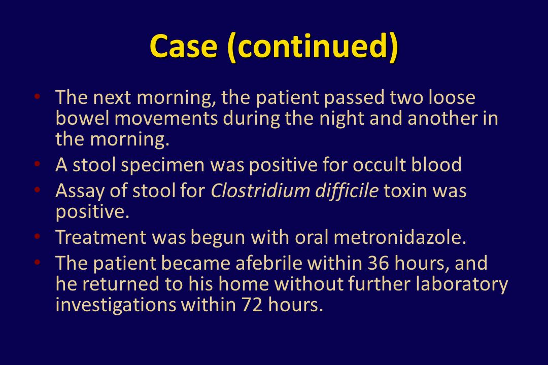 Case (continued) The next morning, the patient passed two loose bowel movements during the night and another in the morning. A stool specimen was posi