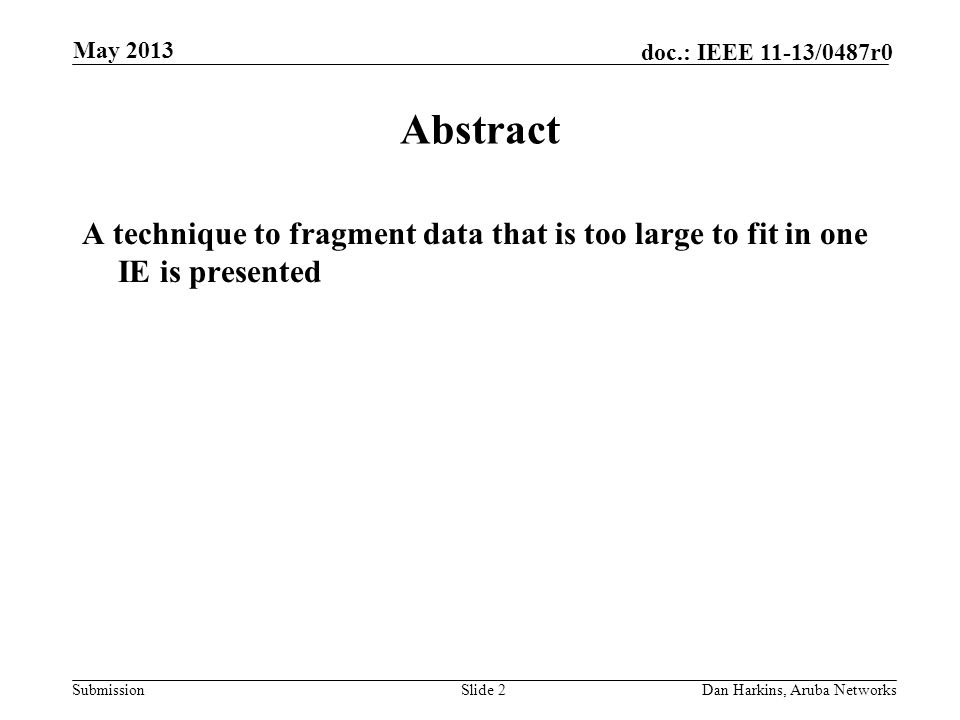Submission doc.: IEEE 11-13/0487r0 May 2013 Dan Harkins, Aruba NetworksSlide 2 Abstract A technique to fragment data that is too large to fit in one IE is presented